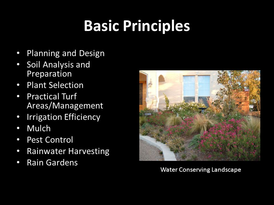 Basic Principles Planning and Design Soil Analysis and Preparation Plant Selection Practical Turf Areas/Management Irrigation Efficiency Mulch Pest Control Rainwater Harvesting Rain Gardens Water Conserving Landscape