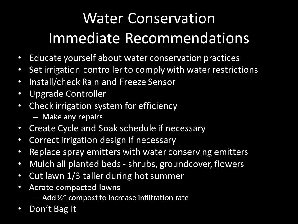 Water Conservation Immediate Recommendations Educate yourself about water conservation practices Set irrigation controller to comply with water restrictions Install/check Rain and Freeze Sensor Upgrade Controller Check irrigation system for efficiency – Make any repairs Create Cycle and Soak schedule if necessary Correct irrigation design if necessary Replace spray emitters with water conserving emitters Mulch all planted beds - shrubs, groundcover, flowers Cut lawn 1/3 taller during hot summer Aerate compacted lawns – Add ½ compost to increase infiltration rate Don't Bag It