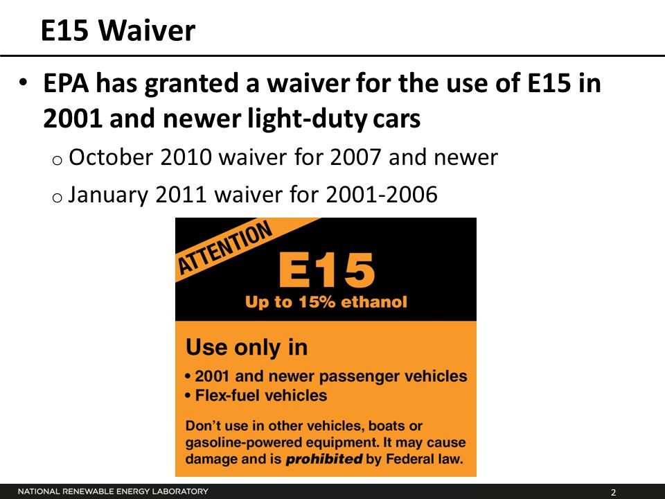 2 E15 Waiver EPA has granted a waiver for the use of E15 in 2001 and newer light-duty cars o October 2010 waiver for 2007 and newer o January 2011 wai