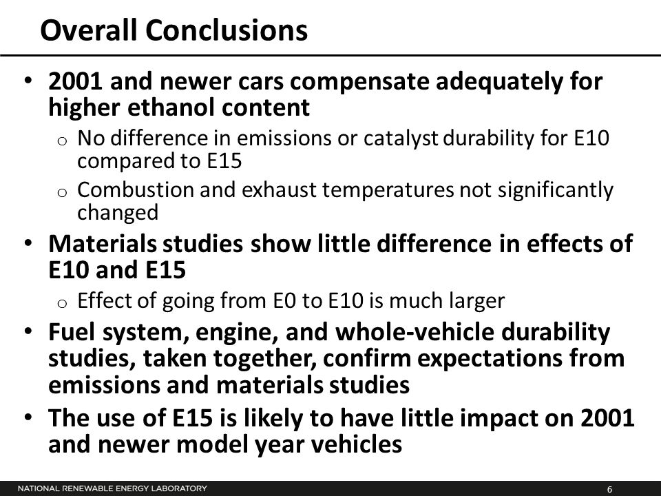 6 Overall Conclusions 2001 and newer cars compensate adequately for higher ethanol content o No difference in emissions or catalyst durability for E10 compared to E15 o Combustion and exhaust temperatures not significantly changed Materials studies show little difference in effects of E10 and E15 o Effect of going from E0 to E10 is much larger Fuel system, engine, and whole-vehicle durability studies, taken together, confirm expectations from emissions and materials studies The use of E15 is likely to have little impact on 2001 and newer model year vehicles