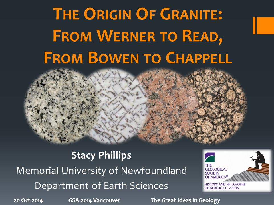 T HE O RIGIN O F G RANITE : F ROM W ERNER TO R EAD, F ROM B OWEN TO C HAPPELL Stacy Phillips Memorial University of Newfoundland Department of Earth Sciences 20 Oct 2014GSA 2014 VancouverThe Great Ideas in Geology