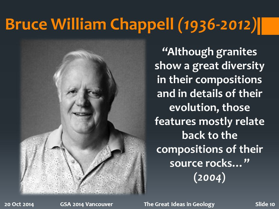 Bruce William Chappell (1936-2012) 20 Oct 2014GSA 2014 VancouverThe Great Ideas in GeologySlide 10 Although granites show a great diversity in their compositions and in details of their evolution, those features mostly relate back to the compositions of their source rocks… (2004)