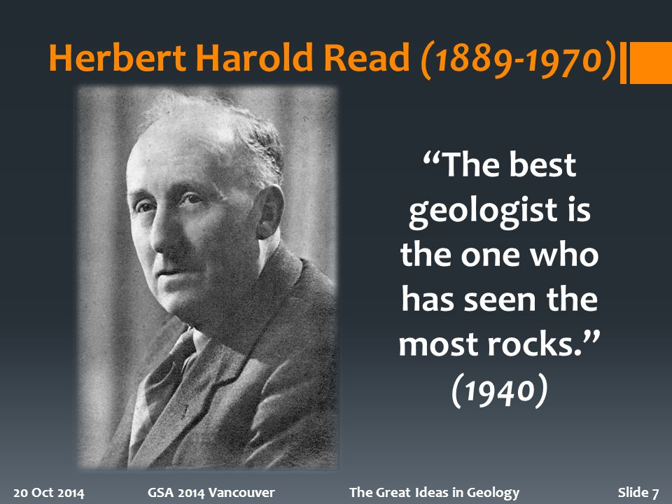 Herbert Harold Read (1889-1970) 20 Oct 2014GSA 2014 VancouverThe Great Ideas in GeologySlide 7 The best geologist is the one who has seen the most rocks. (1940)