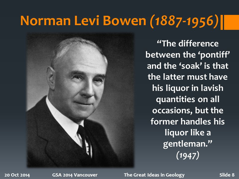 Norman Levi Bowen (1887-1956) 20 Oct 2014GSA 2014 VancouverThe Great Ideas in GeologySlide 8 The difference between the 'pontiff' and the 'soak' is that the latter must have his liquor in lavish quantities on all occasions, but the former handles his liquor like a gentleman. (1947)