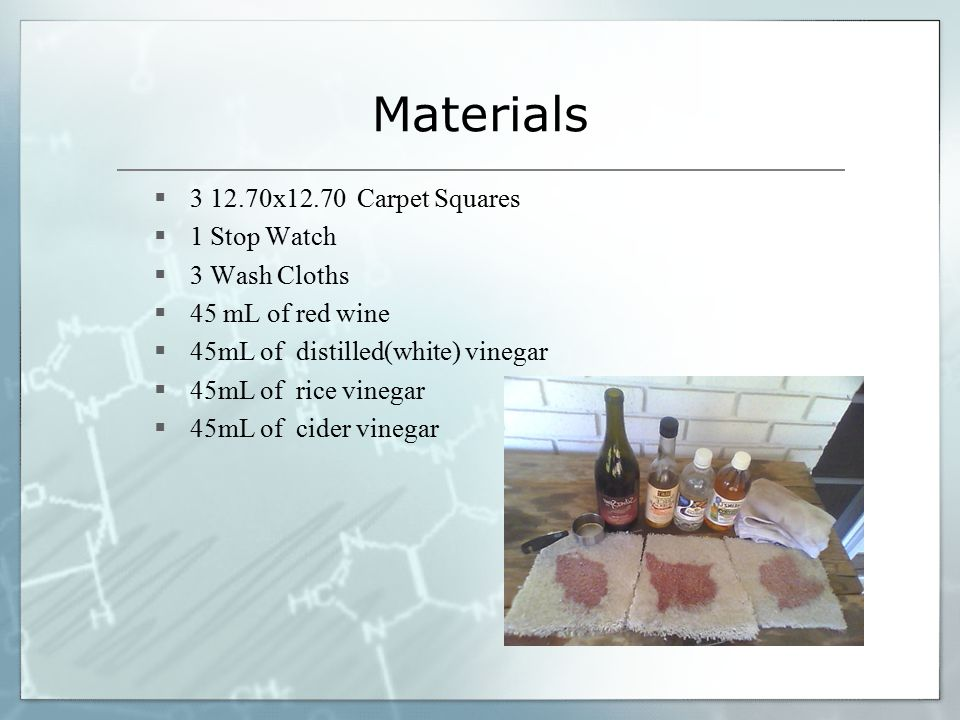 Materials  3 12.70x12.70 Carpet Squares  1 Stop Watch  3 Wash Cloths  45 mL of red wine  45mL of distilled(white) vinegar  45mL of rice vinegar  45mL of cider vinegar