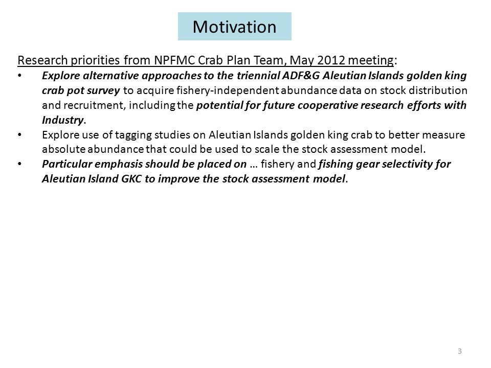 Research priorities from NPFMC Crab Plan Team, May 2012 meeting: Explore alternative approaches to the triennial ADF&G Aleutian Islands golden king crab pot survey to acquire fishery-independent abundance data on stock distribution and recruitment, including the potential for future cooperative research efforts with Industry.