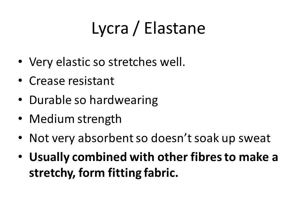 Lycra / Elastane Very elastic so stretches well.