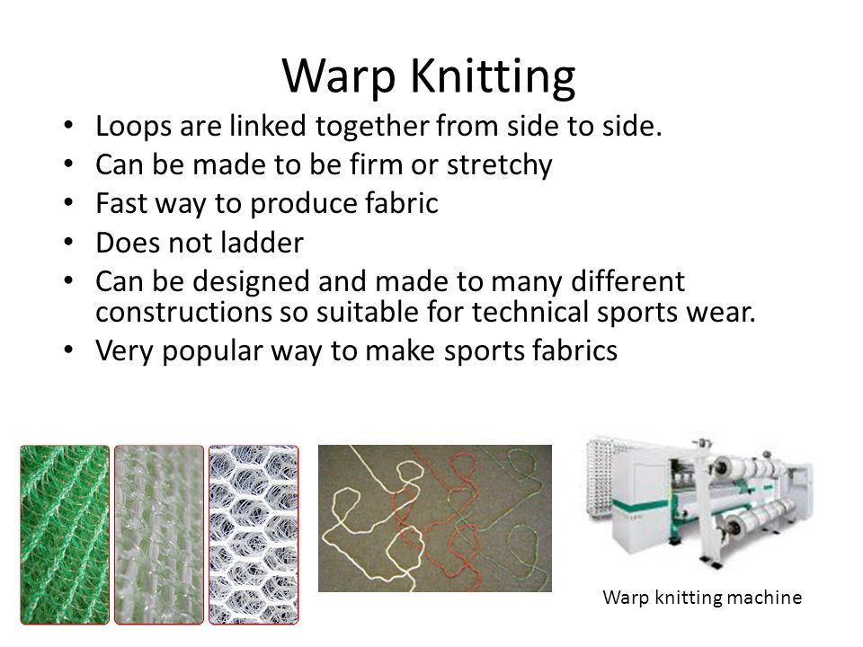 Warp Knitting Loops are linked together from side to side. Can be made to be firm or stretchy Fast way to produce fabric Does not ladder Can be design