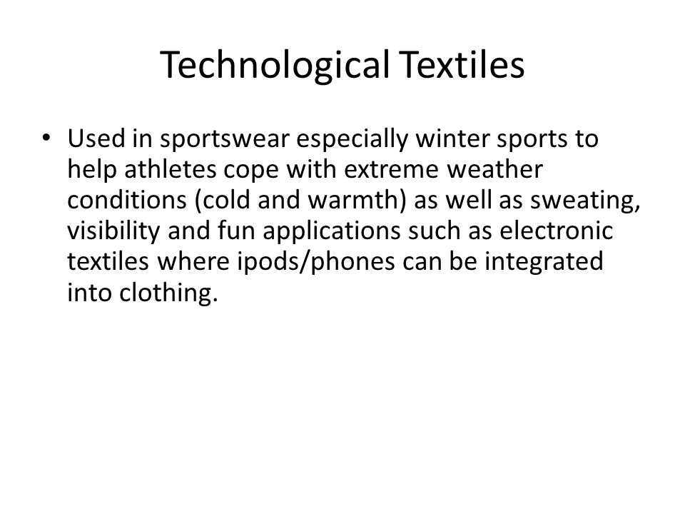 Technological Textiles Used in sportswear especially winter sports to help athletes cope with extreme weather conditions (cold and warmth) as well as sweating, visibility and fun applications such as electronic textiles where ipods/phones can be integrated into clothing.