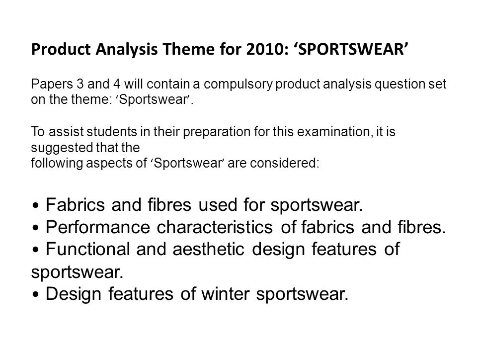 Product Analysis Theme for 2010: 'SPORTSWEAR' Papers 3 and 4 will contain a compulsory product analysis question set on the theme: ' Sportswear '.