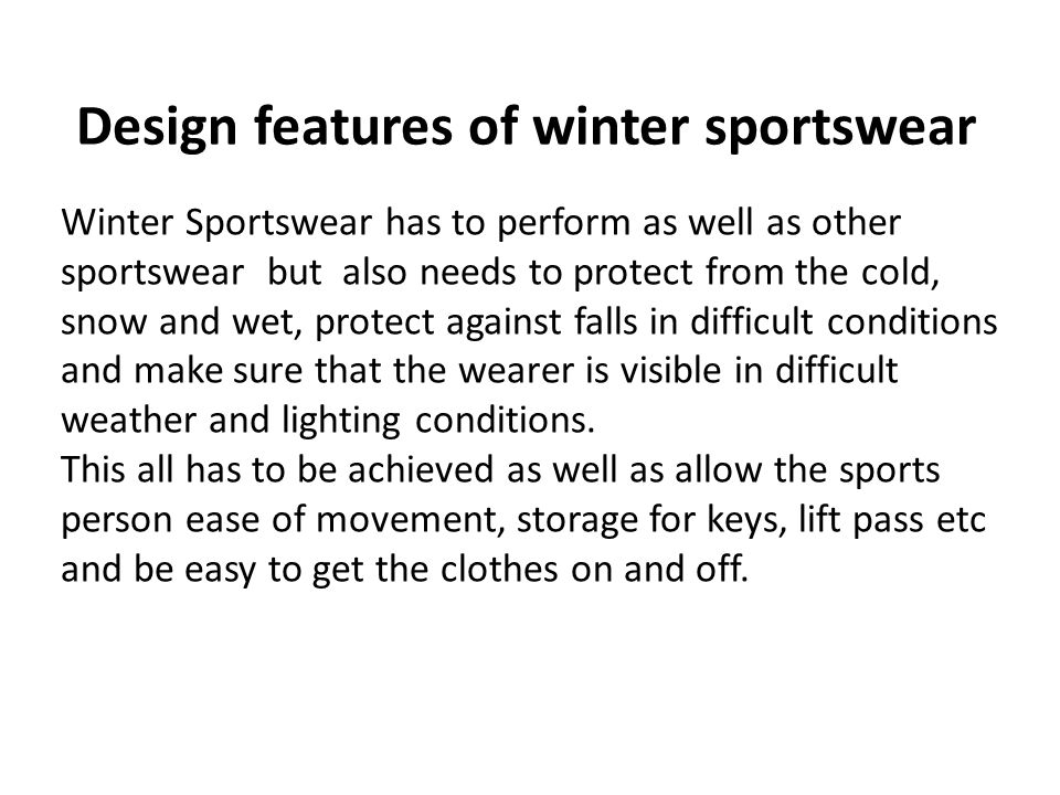 Design features of winter sportswear Winter Sportswear has to perform as well as other sportswear but also needs to protect from the cold, snow and wet, protect against falls in difficult conditions and make sure that the wearer is visible in difficult weather and lighting conditions.