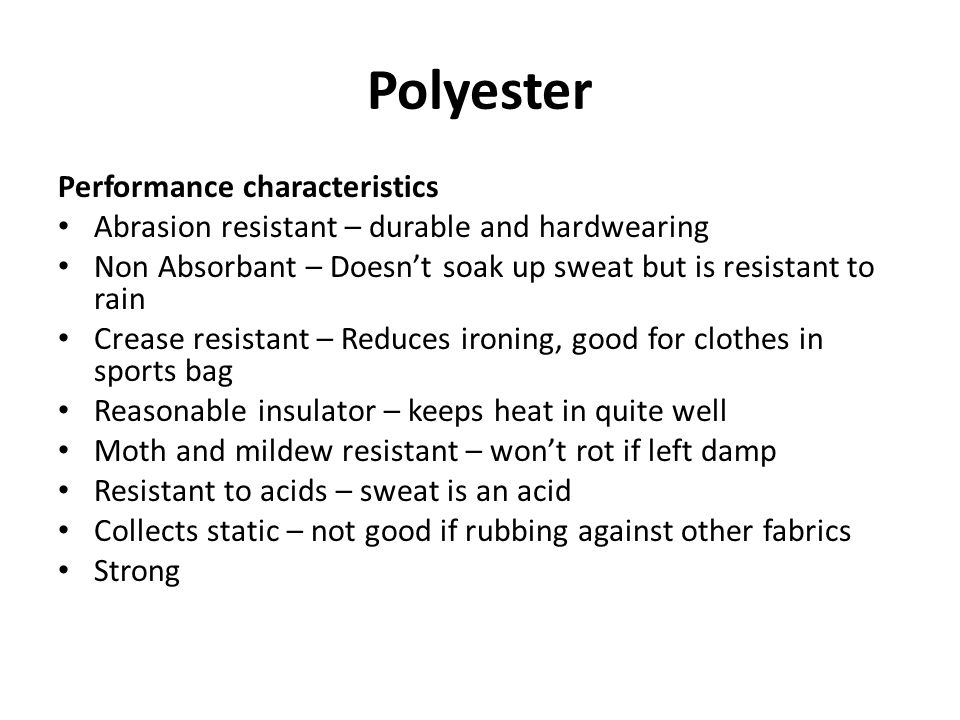 Polyester Performance characteristics Abrasion resistant – durable and hardwearing Non Absorbant – Doesn't soak up sweat but is resistant to rain Crea