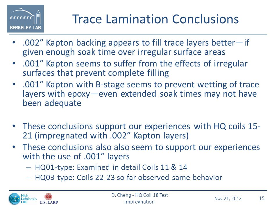 Trace Lamination Conclusions.002 Kapton backing appears to fill trace layers better—if given enough soak time over irregular surface areas.001 Kapton seems to suffer from the effects of irregular surfaces that prevent complete filling.001 Kapton with B-stage seems to prevent wetting of trace layers with epoxy—even extended soak times may not have been adequate These conclusions support our experiences with HQ coils 15- 21 (impregnated with.002 Kapton layers) These conclusions also also seem to support our experiences with the use of.001 layers – HQ01-type: Examined in detail Coils 11 & 14 – HQ03-type: Coils 22-23 so far observed same behavior Nov 21, 2013 D.