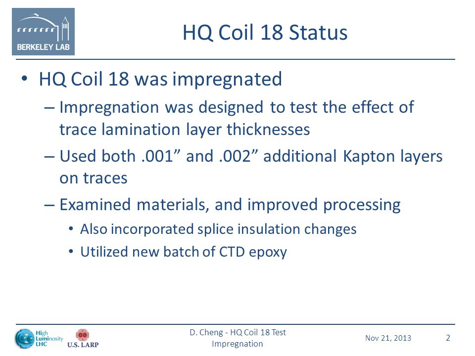 HQ Coil 18 Status HQ Coil 18 was impregnated – Impregnation was designed to test the effect of trace lamination layer thicknesses – Used both.001 and.002 additional Kapton layers on traces – Examined materials, and improved processing Also incorporated splice insulation changes Utilized new batch of CTD epoxy Nov 21, 2013 D.