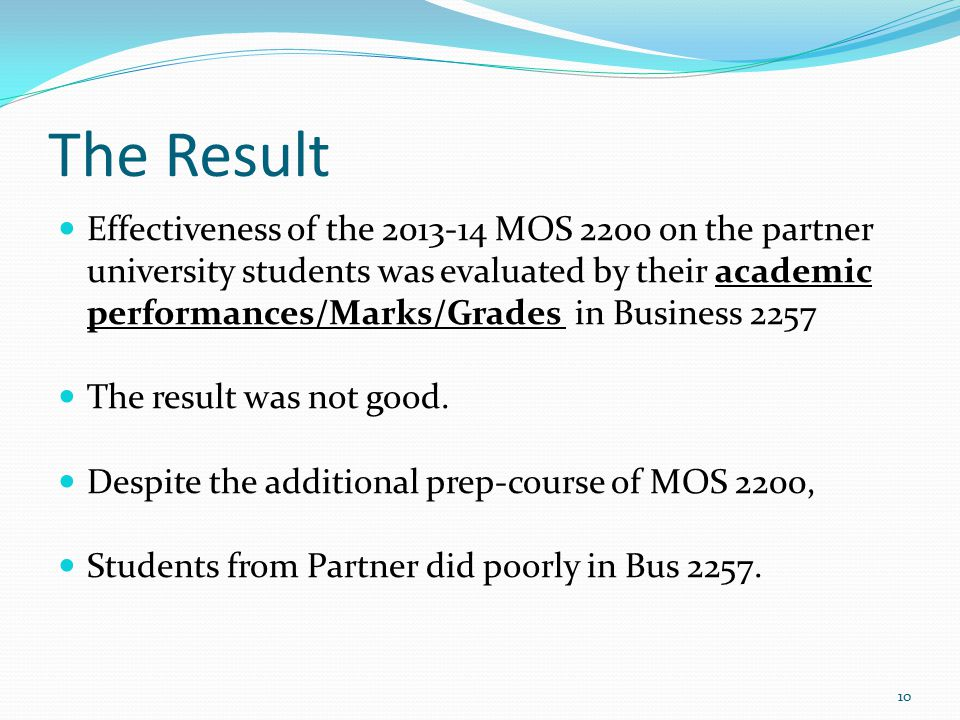 The Result Effectiveness of the 2013-14 MOS 2200 on the partner university students was evaluated by their academic performances/Marks/Grades in Business 2257 The result was not good.