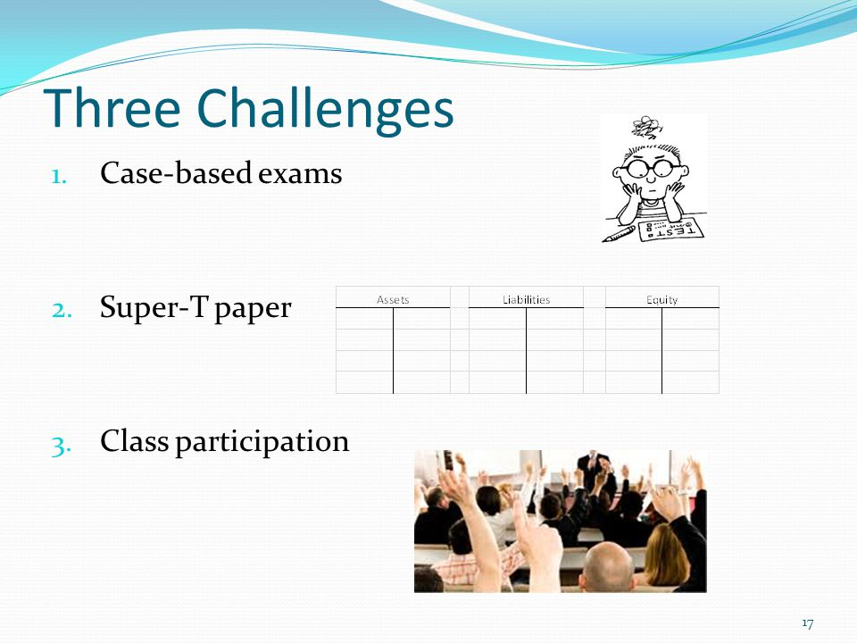 Three Challenges 1. Case-based exams 2. Super-T paper 3. Class participation 17