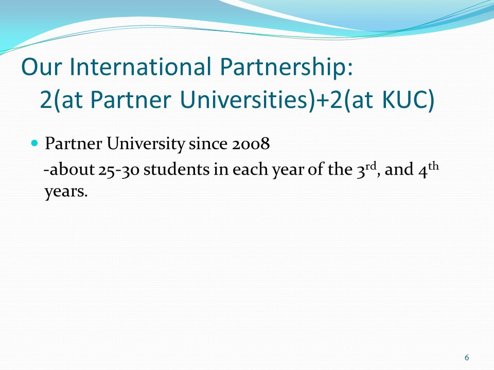 Our International Partnership: 2(at Partner Universities)+2(at KUC) Partner University since 2008 -about 25-30 students in each year of the 3 rd, and 4 th years.