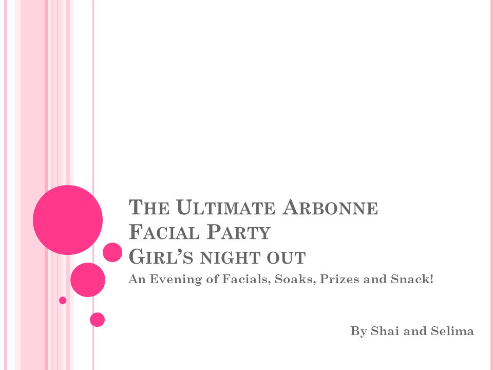T HE U LTIMATE A RBONNE F ACIAL P ARTY G IRL ' S NIGHT OUT An Evening of Facials, Soaks, Prizes and Snack.
