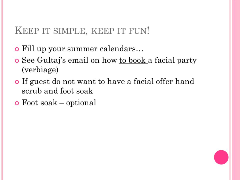 K EEP IT SIMPLE, KEEP IT FUN ! Fill up your summer calendars… See Gultaj's email on how to book a facial party (verbiage) If guest do not want to have