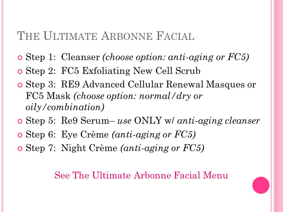 T HE U LTIMATE A RBONNE F ACIAL Step 1: Cleanser (choose option: anti-aging or FC5) Step 2: FC5 Exfoliating New Cell Scrub Step 3: RE9 Advanced Cellul