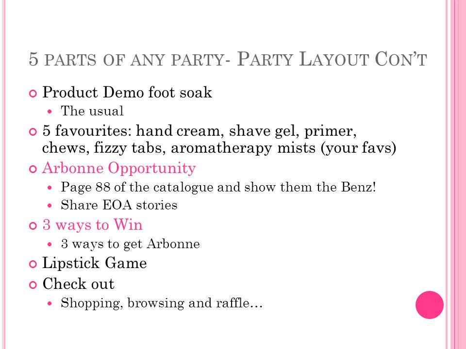 5 PARTS OF ANY PARTY - P ARTY L AYOUT C ON ' T Product Demo foot soak The usual 5 favourites: hand cream, shave gel, primer, chews, fizzy tabs, aromatherapy mists (your favs) Arbonne Opportunity Page 88 of the catalogue and show them the Benz.