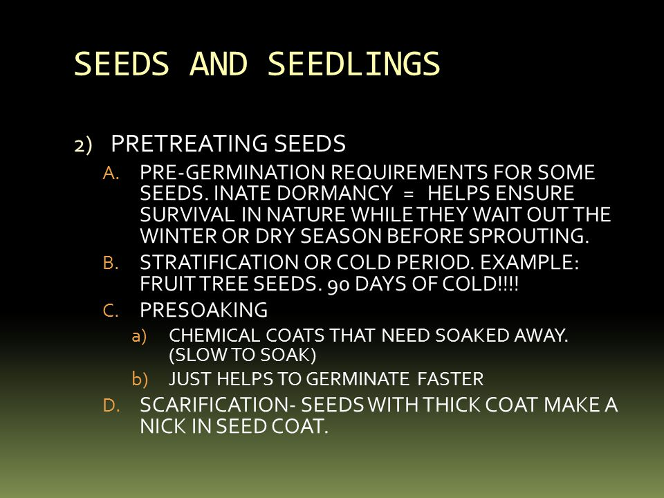 SEEDS AND SEEDLINGS 2) PRETREATING SEEDS A. PRE-GERMINATION REQUIREMENTS FOR SOME SEEDS. INATE DORMANCY = HELPS ENSURE SURVIVAL IN NATURE WHILE THEY W
