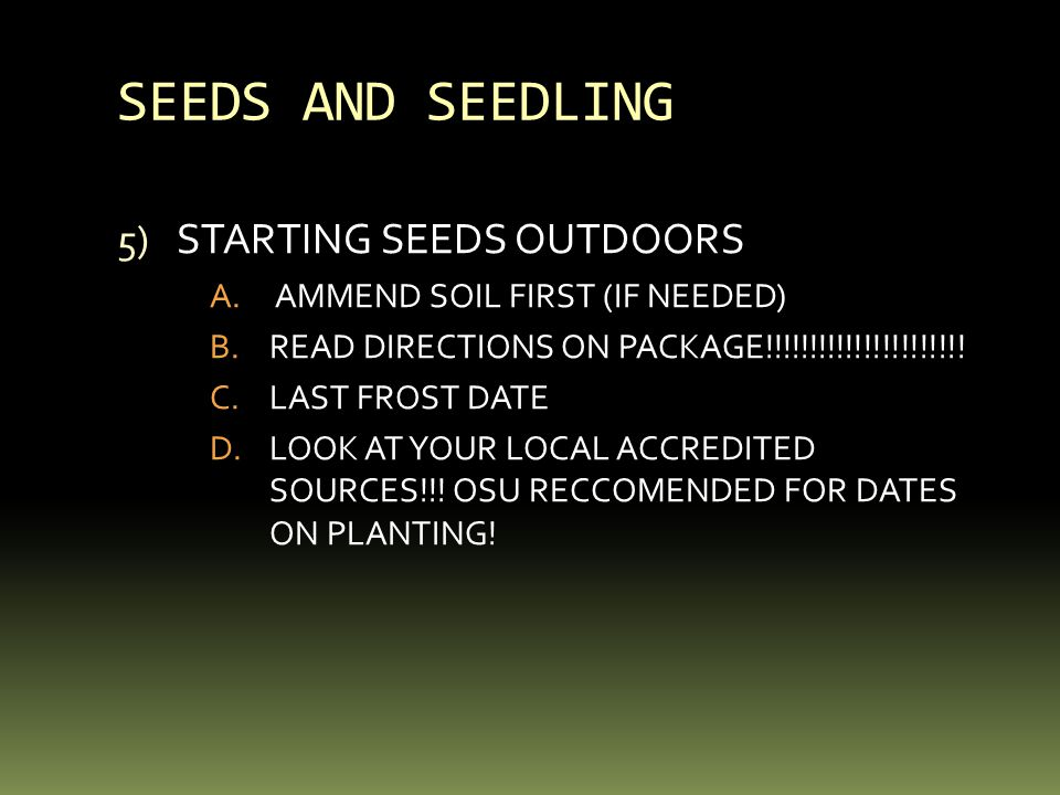 SEEDS AND SEEDLING 5) STARTING SEEDS OUTDOORS A. AMMEND SOIL FIRST (IF NEEDED) B.READ DIRECTIONS ON PACKAGE!!!!!!!!!!!!!!!!!!!!!! C.LAST FROST DATE D.