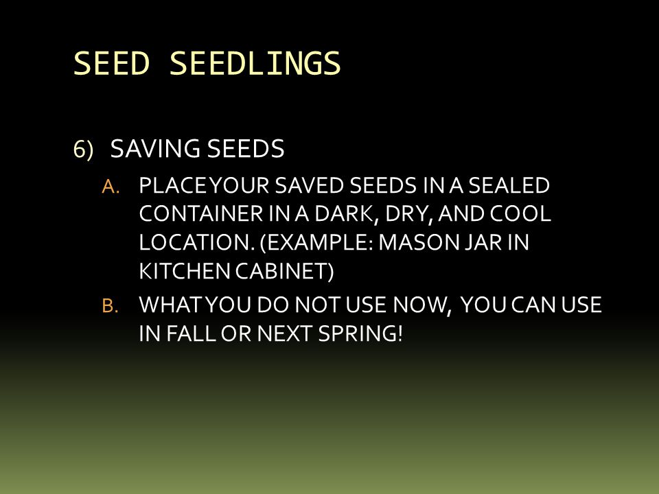 SEED SEEDLINGS 6) SAVING SEEDS A. PLACE YOUR SAVED SEEDS IN A SEALED CONTAINER IN A DARK, DRY, AND COOL LOCATION. (EXAMPLE: MASON JAR IN KITCHEN CABIN