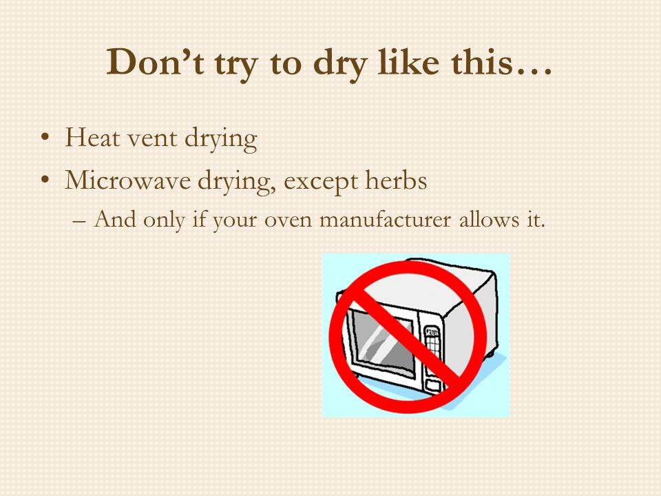 Don't try to dry like this… Heat vent drying Microwave drying, except herbs –And only if your oven manufacturer allows it.