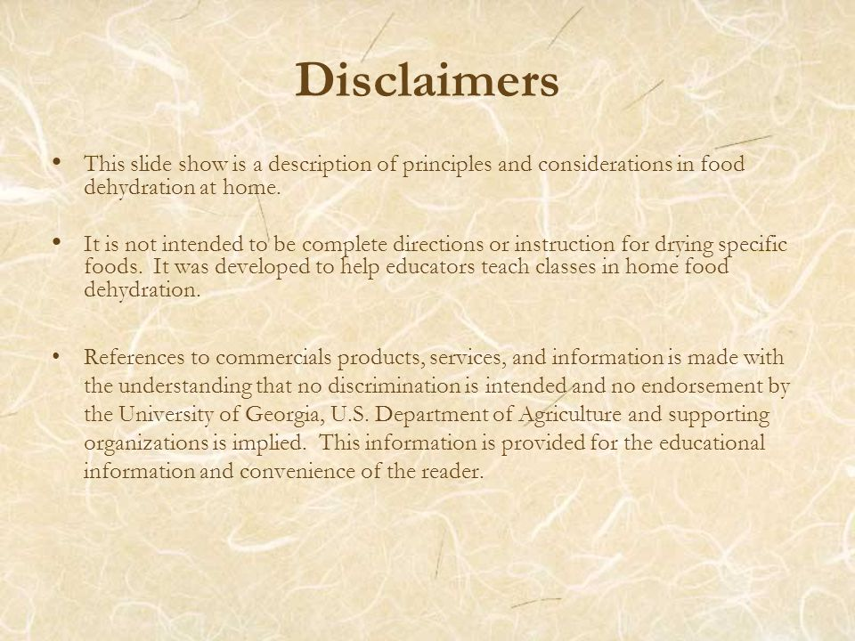 Disclaimers This slide show is a description of principles and considerations in food dehydration at home.