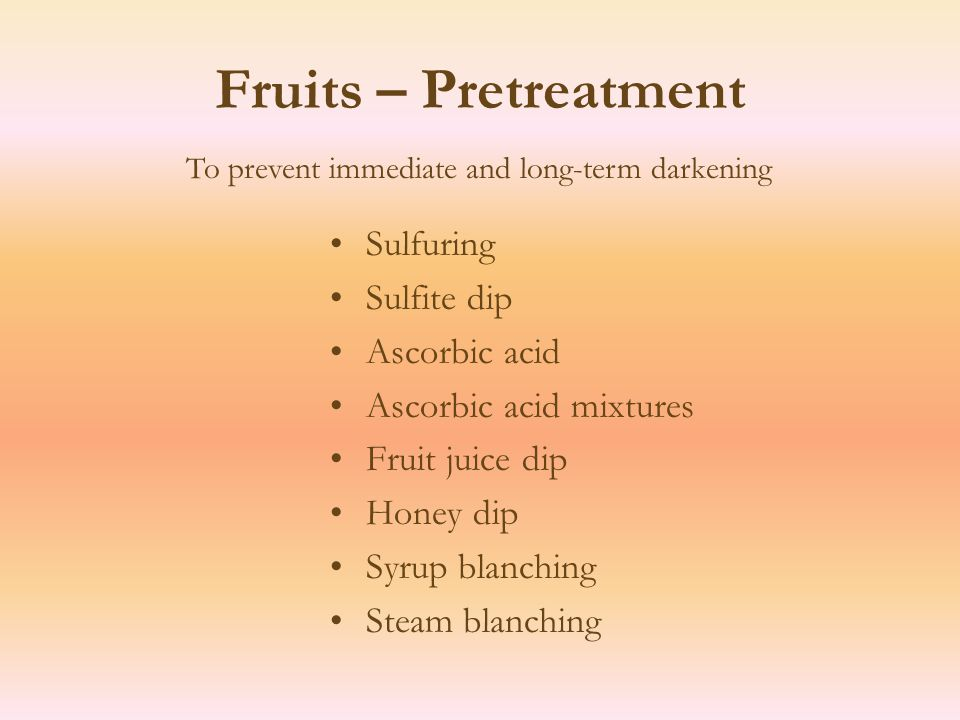 Fruits – Pretreatment Sulfuring Sulfite dip Ascorbic acid Ascorbic acid mixtures Fruit juice dip Honey dip Syrup blanching Steam blanching To prevent immediate and long-term darkening