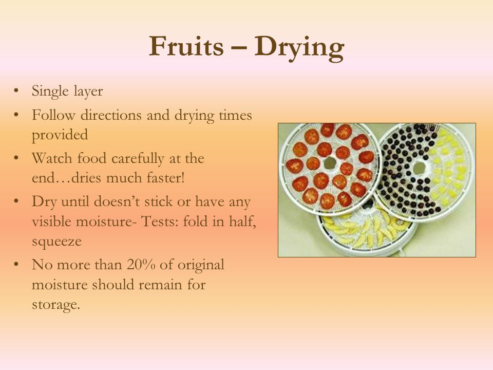 Fruits – Drying Single layer Follow directions and drying times provided Watch food carefully at the end…dries much faster.