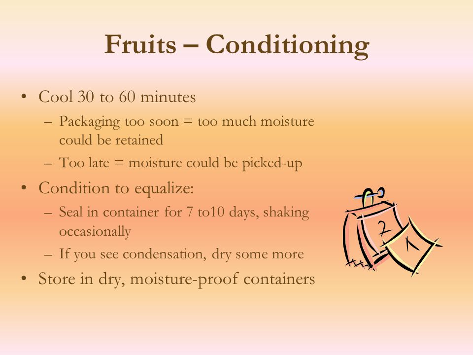 Fruits – Conditioning Cool 30 to 60 minutes –Packaging too soon = too much moisture could be retained –Too late = moisture could be picked-up Condition to equalize: –Seal in container for 7 to10 days, shaking occasionally –If you see condensation, dry some more Store in dry, moisture-proof containers