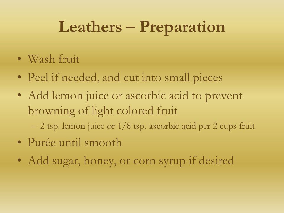 Leathers – Preparation Wash fruit Peel if needed, and cut into small pieces Add lemon juice or ascorbic acid to prevent browning of light colored fruit –2 tsp.