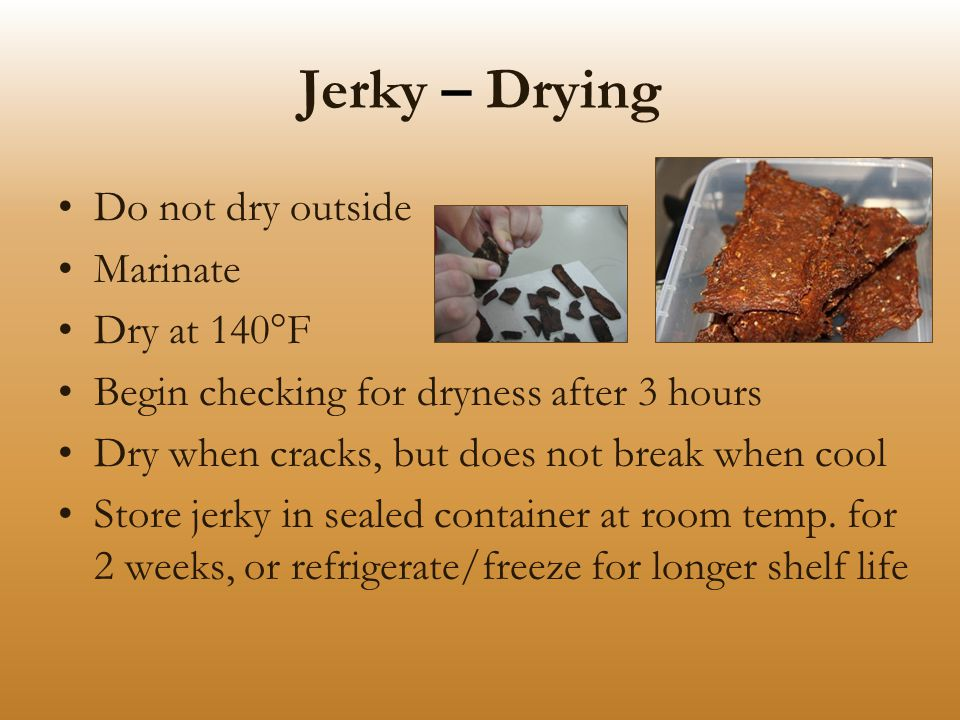 Jerky – Drying Do not dry outside Marinate Dry at 140°F Begin checking for dryness after 3 hours Dry when cracks, but does not break when cool Store jerky in sealed container at room temp.