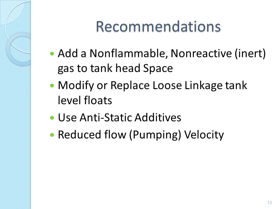 Recommendations Add a Nonflammable, Nonreactive (inert) gas to tank head Space Modify or Replace Loose Linkage tank level floats Use Anti-Static Additives Reduced flow (Pumping) Velocity 13