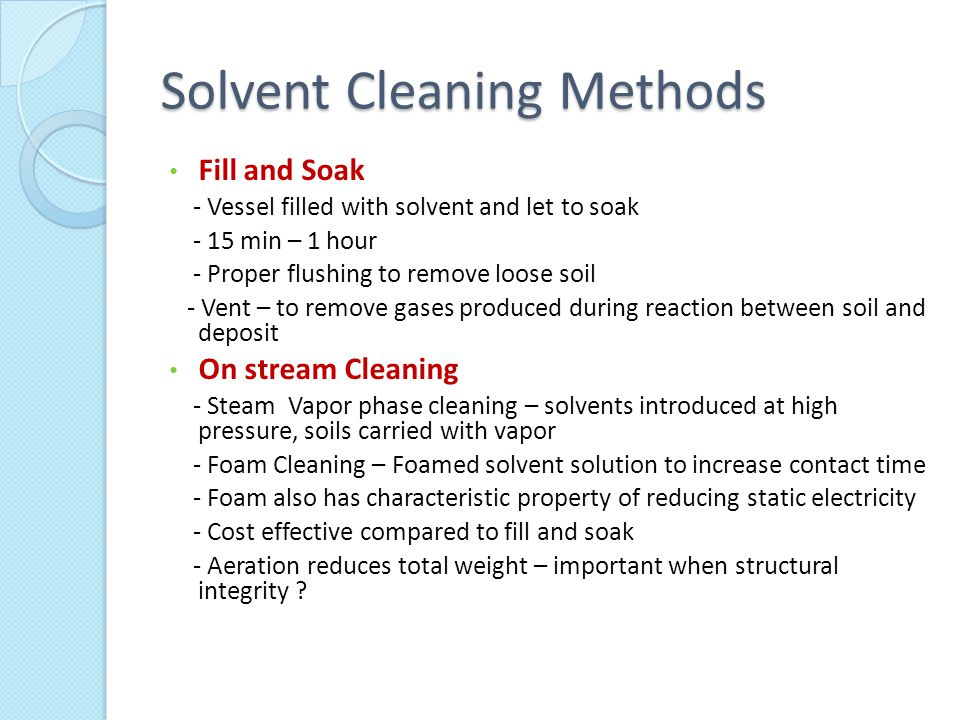 Solvent Cleaning Methods Fill and Soak - Vessel filled with solvent and let to soak - 15 min – 1 hour - Proper flushing to remove loose soil - Vent – to remove gases produced during reaction between soil and deposit On stream Cleaning - Steam Vapor phase cleaning – solvents introduced at high pressure, soils carried with vapor - Foam Cleaning – Foamed solvent solution to increase contact time - Foam also has characteristic property of reducing static electricity - Cost effective compared to fill and soak - Aeration reduces total weight – important when structural integrity