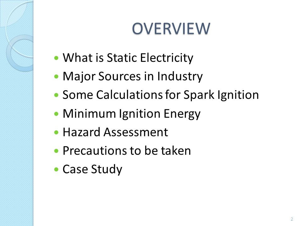 OVERVIEW What is Static Electricity Major Sources in Industry Some Calculations for Spark Ignition Minimum Ignition Energy Hazard Assessment Precautions to be taken Case Study 2