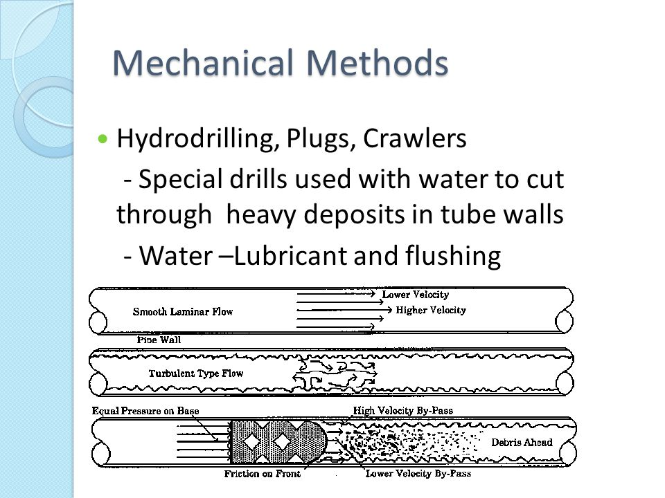 Mechanical Methods Hydrodrilling, Plugs, Crawlers - Special drills used with water to cut through heavy deposits in tube walls - Water –Lubricant and flushing