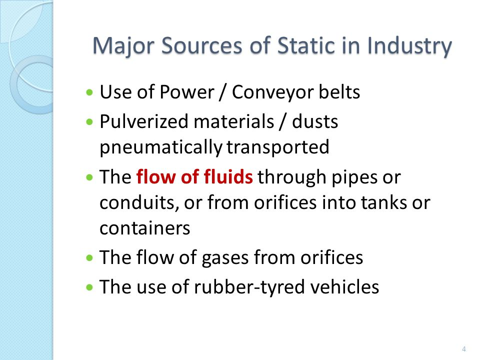 Major Sources of Static in Industry Use of Power / Conveyor belts Pulverized materials / dusts pneumatically transported The flow of fluids through pipes or conduits, or from orifices into tanks or containers The flow of gases from orifices The use of rubber-tyred vehicles 4