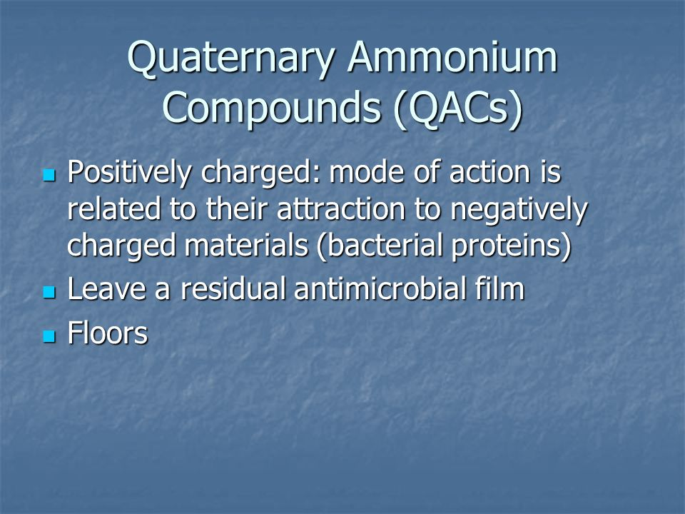 Quaternary Ammonium Compounds (QACs) Positively charged: mode of action is related to their attraction to negatively charged materials (bacterial prot
