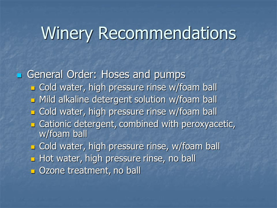 Winery Recommendations General Order: Hoses and pumps General Order: Hoses and pumps Cold water, high pressure rinse w/foam ball Cold water, high pres