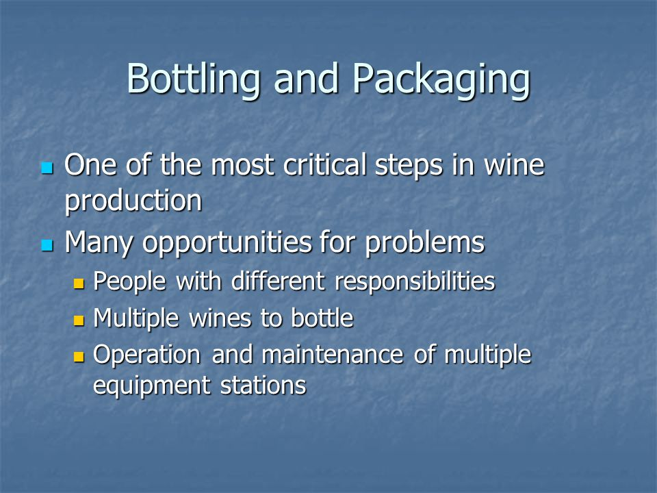 Bottling and Packaging One of the most critical steps in wine production One of the most critical steps in wine production Many opportunities for prob