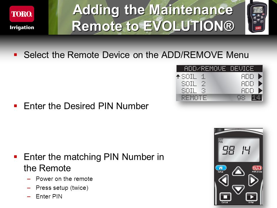 Adding the Maintenance Remote to EVOLUTION®  Select the Remote Device on the ADD/REMOVE Menu  Enter the Desired PIN Number  Enter the matching PIN Number in the Remote –Power on the remote –Press setup (twice) –Enter PIN