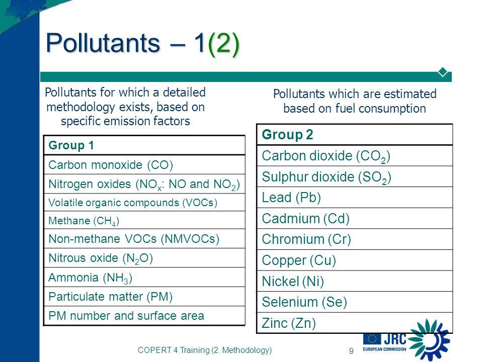 COPERT 4 Training (2. Methodology) 9 Pollutants – 1(2) Group 1 Carbon monoxide (CO) Nitrogen oxides (NO x : NO and NO 2 ) Volatile organic compounds (