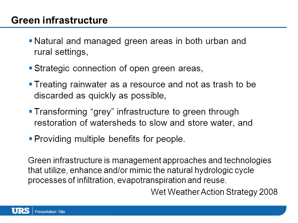 Presentation Title Green infrastructure  Natural and managed green areas in both urban and rural settings,  Strategic connection of open green areas,  Treating rainwater as a resource and not as trash to be discarded as quickly as possible,  Transforming grey infrastructure to green through restoration of watersheds to slow and store water, and  Providing multiple benefits for people.