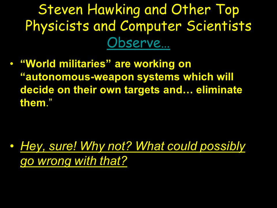 """Steven Hawking and Other Top Physicists and Computer Scientists Observe… Observe… """"World militaries"""" are working on """"autonomous-weapon systems which w"""