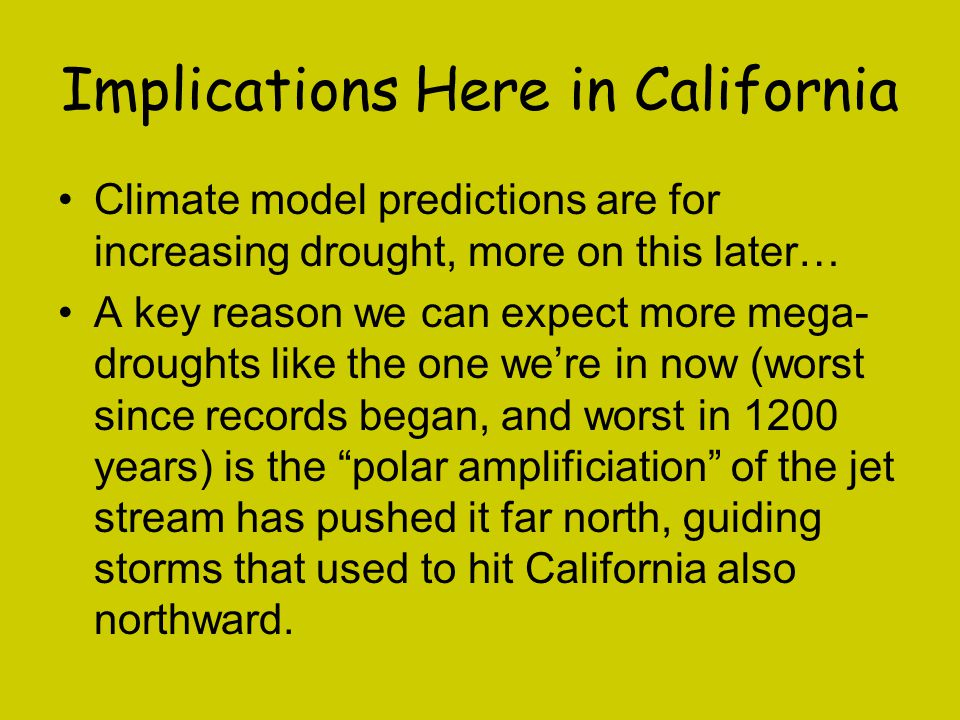 Implications Here in California Climate model predictions are for increasing drought, more on this later… A key reason we can expect more mega- drough