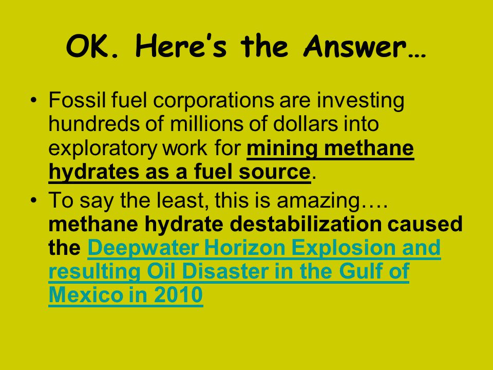 OK. Here's the Answer… Fossil fuel corporations are investing hundreds of millions of dollars into exploratory work for mining methane hydrates as a f
