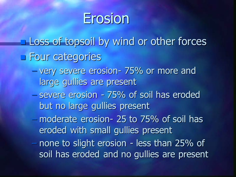 Soil Depth n Thickness of the soil layers n Requirement depends upon type of crop to be produced n Four soil depths are used –very shallow - less than 10 inches –shallow - 10 to 20 inches –moderately deep - 20 to 36 inches –deep - over 36 inches n Shallow soils are often the result of erosion